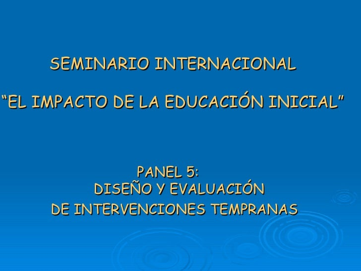 """SEMINARIO INTERNACIONAL """"EL IMPACTO DE LA EDUCACIÓN INICIAL"""" PANEL 5:  DISEÑO Y EVALUACIÓN DE INTERVENCIONES TEMPRANAS"""