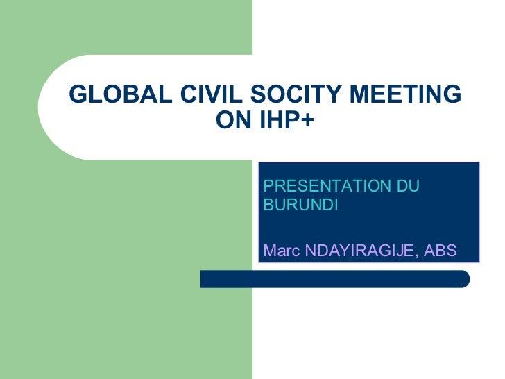 GLOBAL CIVIL SOCITY MEETING ON IHP+ PRESENTATION DU BURUNDI   Marc NDAYIRAGIJE, ABS