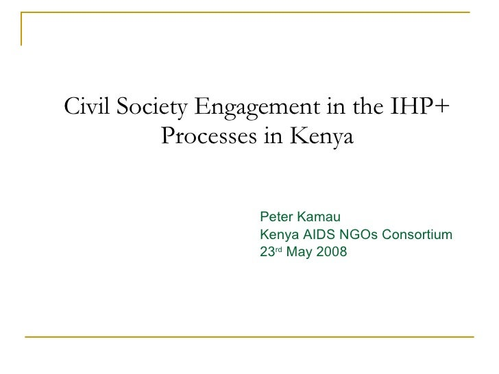 Civil Society Engagement in the IHP+ Processes in Kenya Peter Kamau Kenya AIDS NGOs Consortium 23 rd  May 2008