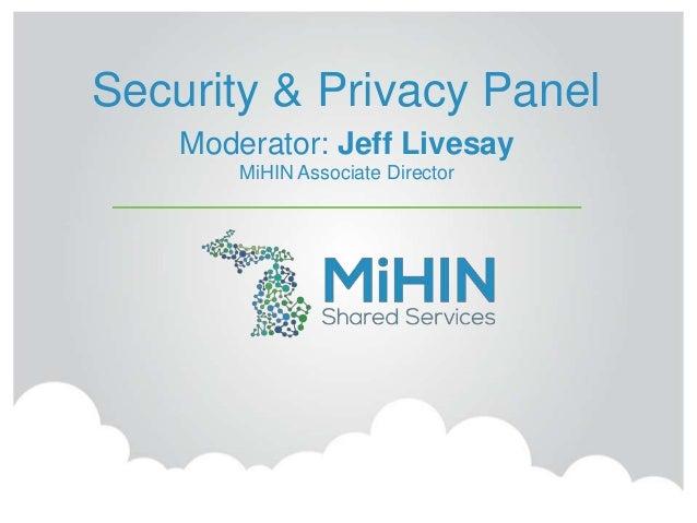 Security & Privacy Panel Moderator: Jeff Livesay MiHIN Associate Director
