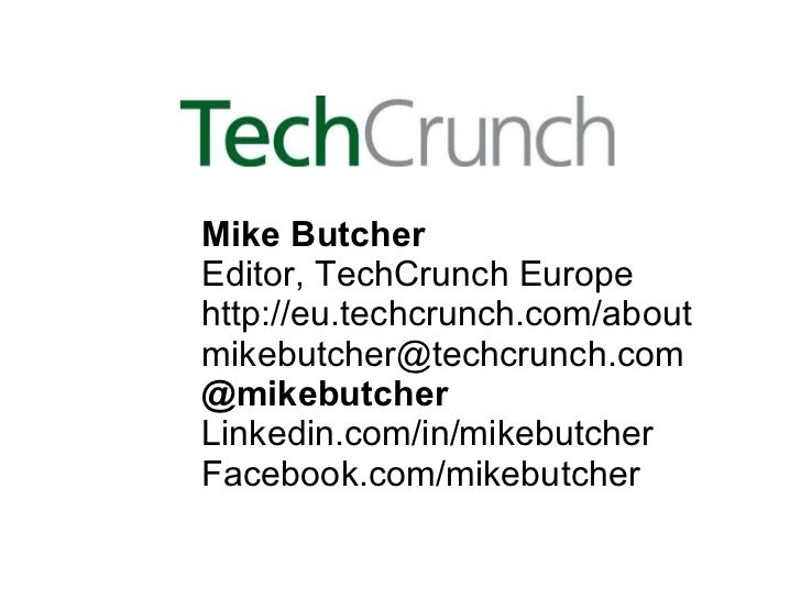 Mike Butcher Editor, TechCrunch Europe http://eu.techcrunch.com/about [email_address] @mikebutcher Linkedin.com/in/mikebut...