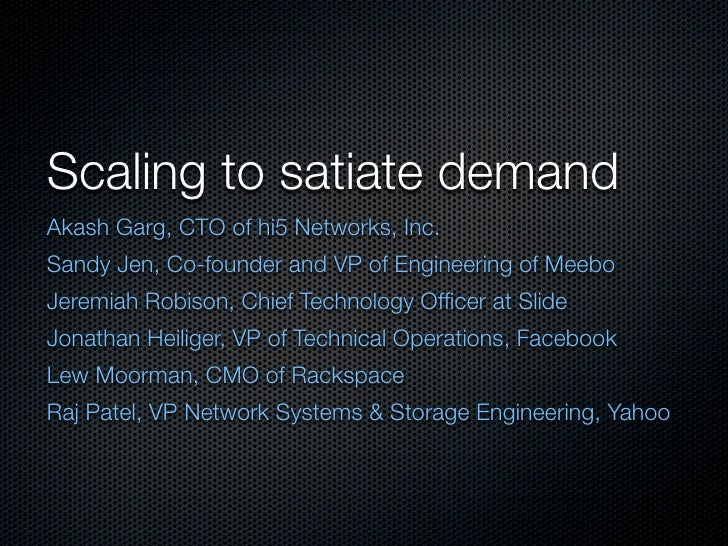 Scaling to satiate demand Akash Garg, CTO of hi5 Networks, Inc. Sandy Jen, Co-founder and VP of Engineering of Meebo Jerem...