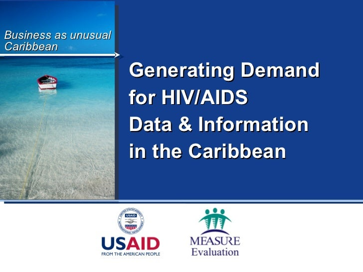 Business as unusual Caribbean Generating Demand  for HIV/AIDS  Data & Information  in the Caribbean