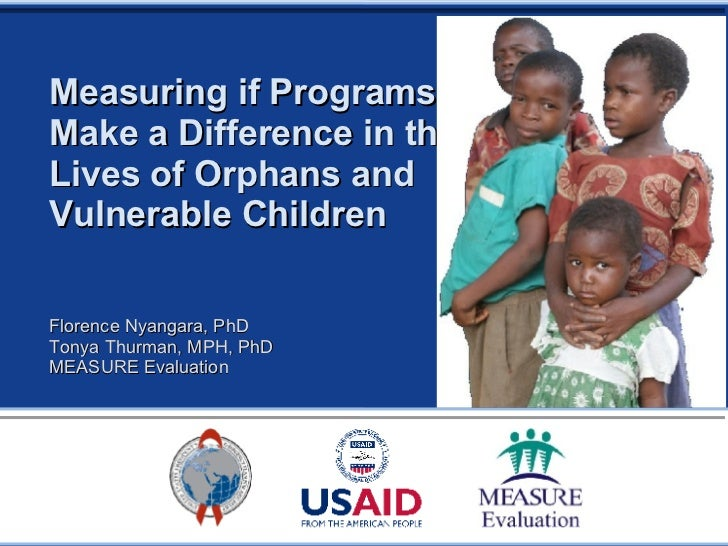 Measuring if Programs  Make a Difference in the Lives of Orphans and Vulnerable Children Florence Nyangara, PhD Tonya Thur...