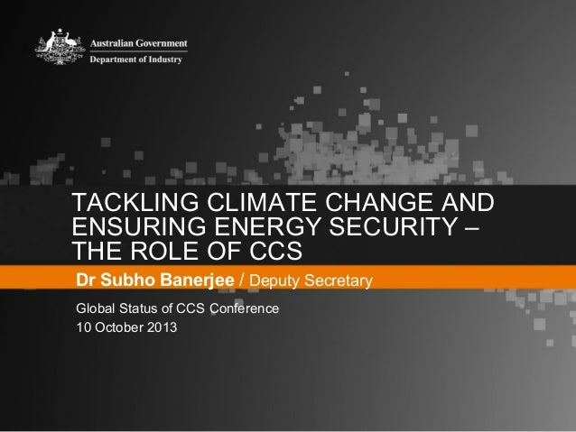 TACKLING CLIMATE CHANGE AND ENSURING ENERGY SECURITY – THE ROLE OF CCS Dr Subho Banerjee / Deputy Secretary Global Status ...