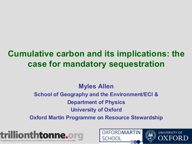 Cumulative carbon and its implications: the case for mandatory sequestration Myles Allen School of Geography and the Envir...