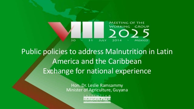 Public policies to address Malnutrition in Latin America and the Caribbean Exchange for national experience Hon. Dr. Lesli...