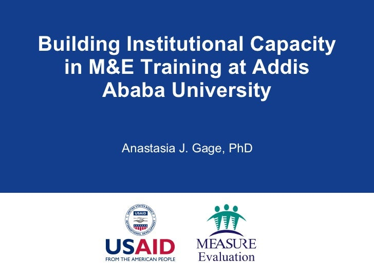 Building Institutional Capacity in M&E Training at Addis Ababa University Anastasia J. Gage, PhD