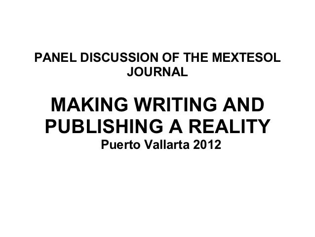 PANEL DISCUSSION OF THE MEXTESOL            JOURNAL MAKING WRITING AND PUBLISHING A REALITY        Puerto Vallarta 2012