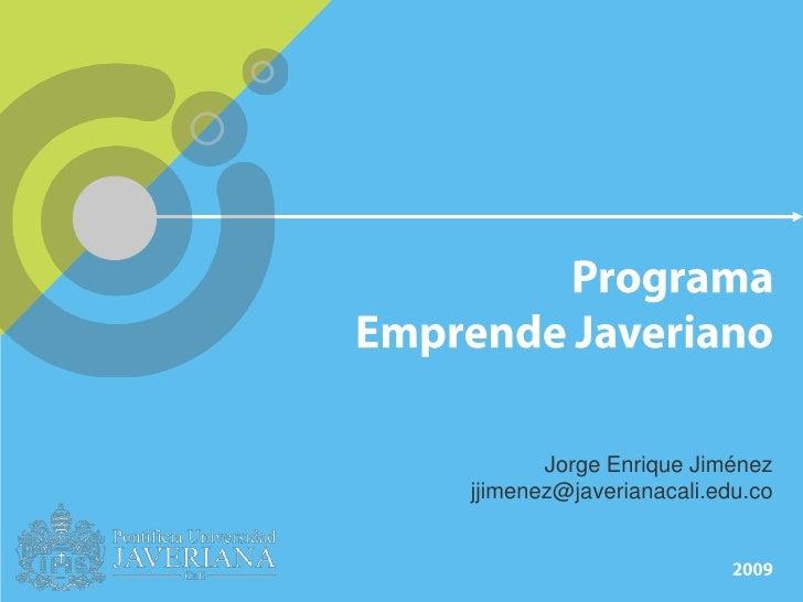 Programa Emprende Javeriano<br />Jorge Enrique Jiménez<br />jjimenez@javerianacali.edu.co<br />2009<br />