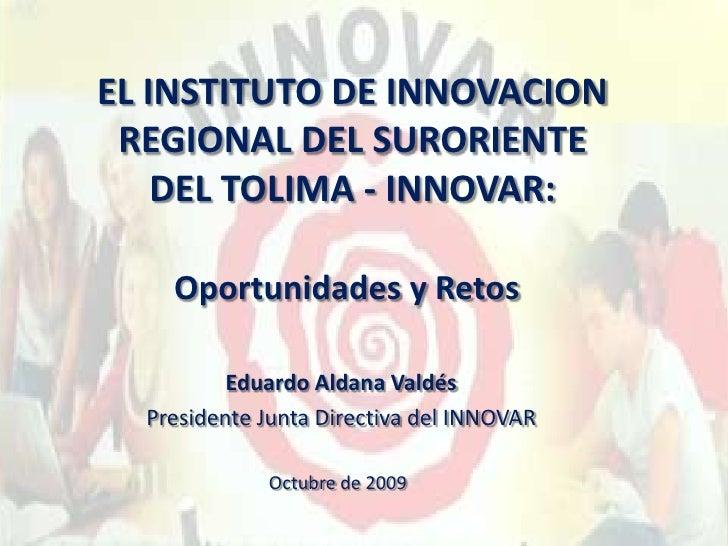 EL INSTITUTO DE INNOVACION REGIONAL DEL SURORIENTE DEL TOLIMA - INNOVAR: <br />Oportunidades y Retos<br />Eduardo Aldana V...