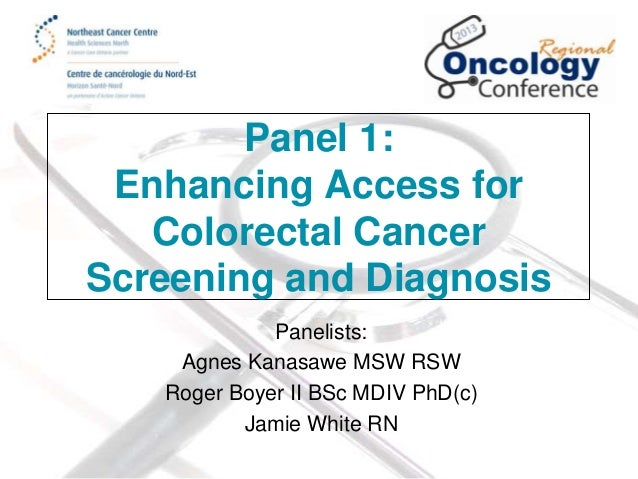 Panel 1: Enhancing Access for Colorectal Cancer Screening and Diagnosis Panelists: Agnes Kanasawe MSW RSW Roger Boyer II B...