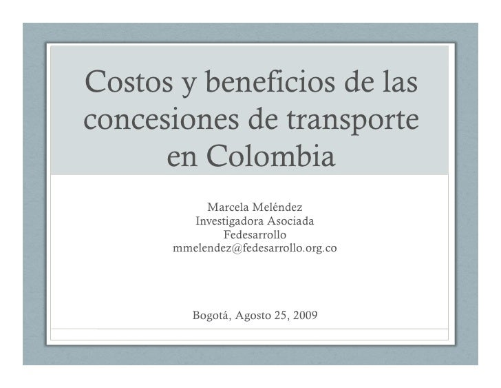 Costos y beneficios de las concesiones de transporte       en Colombia            Marcela Meléndez         Investigadora A...