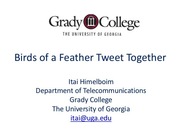 Birds of a Feather Tweet Together             Itai Himelboim    Department of Telecommunications              Grady Colleg...