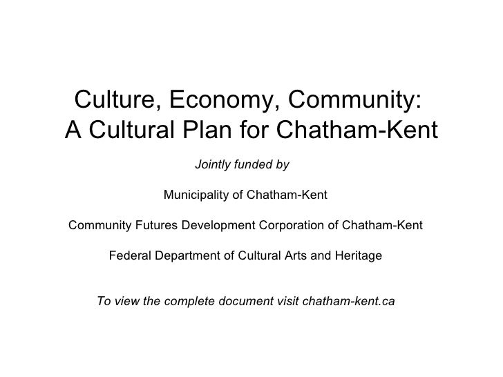 Culture, Economy, Community:  A Cultural Plan for Chatham-Kent Jointly funded by   Municipality of Chatham-Kent Community ...