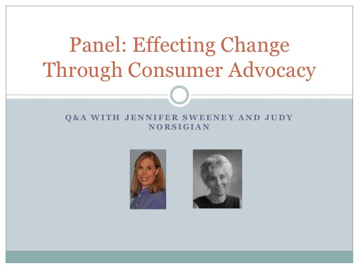 Panel: Effecting ChangeThrough Consumer Advocacy  Q&A WITH JENNIFER SWEENEY AND JUDY              NORSIGIAN