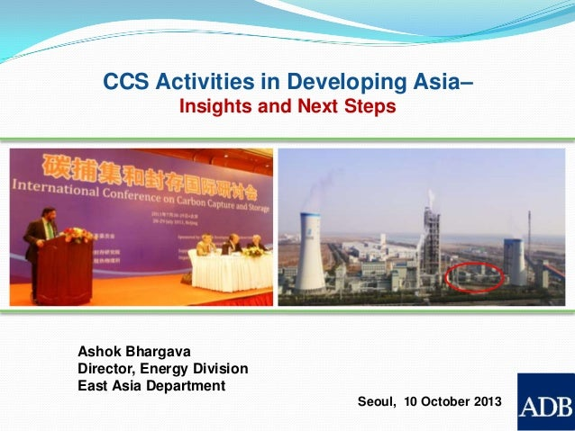 CCS Activities in Developing Asia– Insights and Next Steps  Ashok Bhargava Director, Energy Division East Asia Department ...