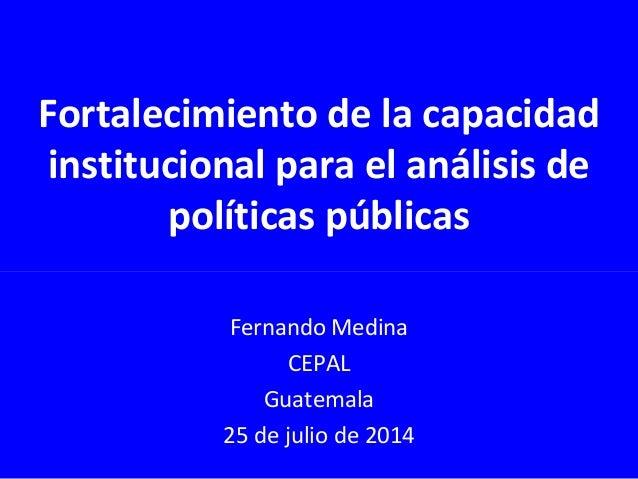 Fortalecimiento de la capacidad institucional para el análisis de políticas públicas Fernando Medina CEPAL Guatemala 25 de...