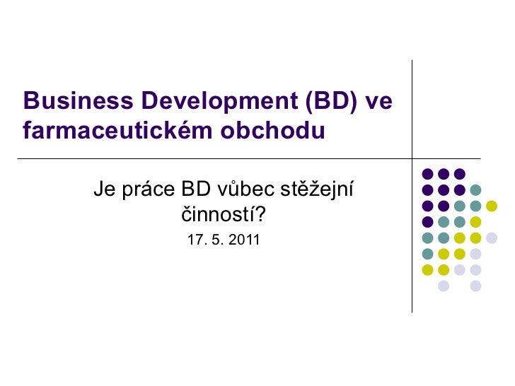 Business Development  (BD) ve farmaceutickém obchodu Je práce BD vůbec stěžejní činností ? 17. 5.  2011