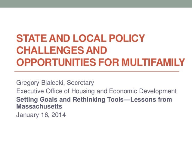 STATE AND LOCAL POLICY CHALLENGES AND OPPORTUNITIES FOR MULTIFAMILY Gregory Bialecki, Secretary Executive Office of Housin...