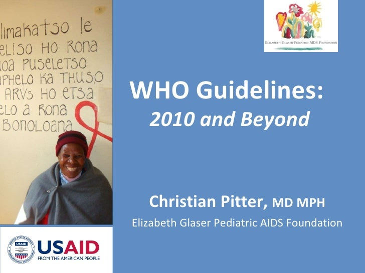 Christian Pitter,  MD MPH Elizabeth Glaser Pediatric AIDS Foundation WHO Guidelines:  2010 and Beyond