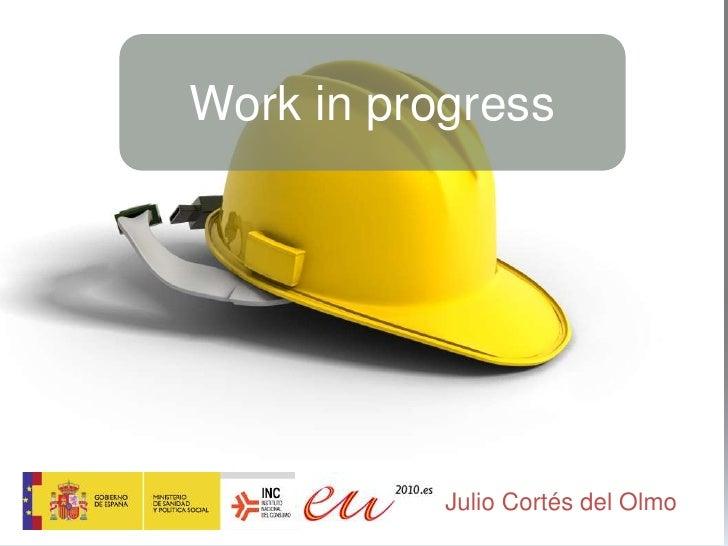 Work in progress<br />Julio Cortés del Olmo<br />