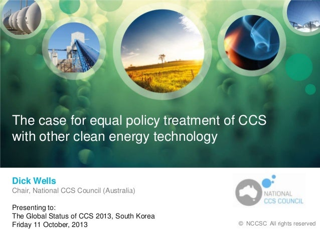 National CCS Council  The case for equal policy treatment of CCS with other clean energy technology  Dick Wells Chair, Nat...