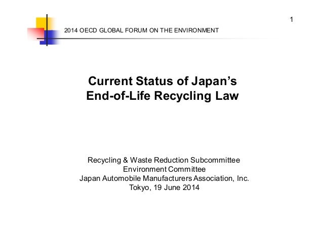 1 Current Status of Japan's End-of-Life Recycling Law 2014 OECD GLOBAL FORUM ON THE ENVIRONMENT Recycling & Waste Reductio...