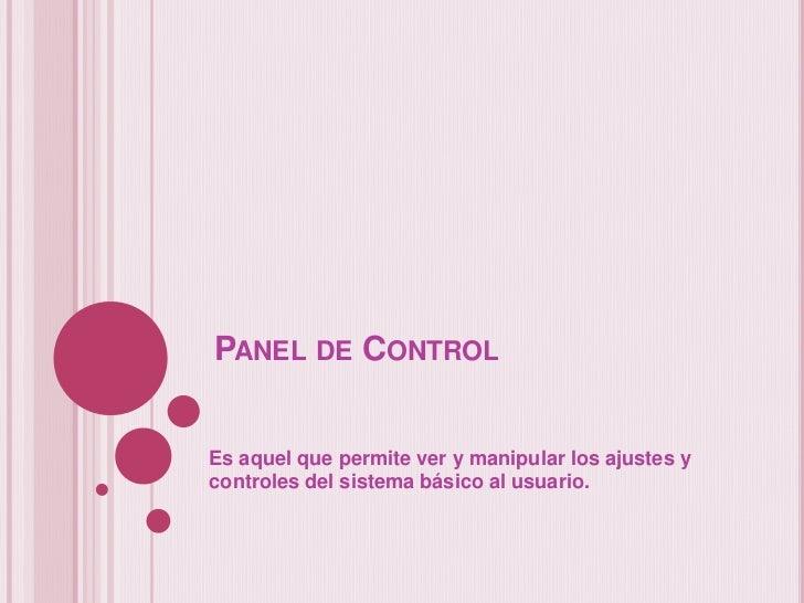 PANEL DE CONTROLEs aquel que permite ver y manipular los ajustes ycontroles del sistema básico al usuario.