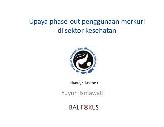 Upaya phase-out penggunaan merkuri di sektor kesehatan Yuyun Ismawati Jakarta, 1 Juni 2011
