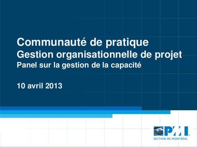 Communauté de pratique Gestion organisationnelle de projet Panel sur la gestion de la capacité 10 avril 2013