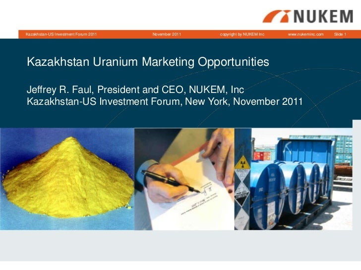 Kazakhstan-US Investment Forum 2011   November 2011   copyright by NUKEM Inc   www.nukeminc.com   Slide 1Kazakhstan Uraniu...