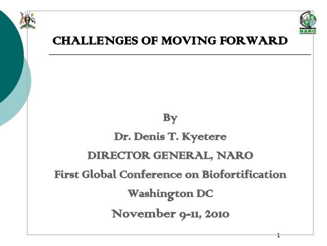 1 CHALLENGES OF MOVING FORWARD By Dr. Denis T. Kyetere DIRECTOR GENERAL, NARO First Global Conference on Biofortification ...