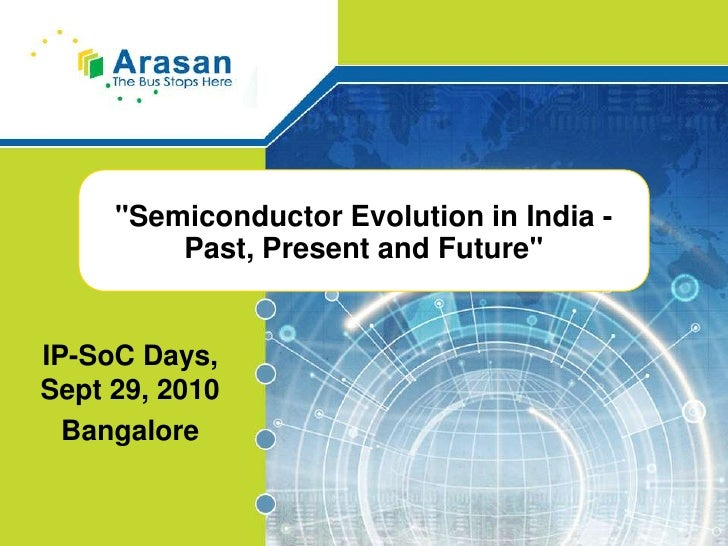 """Semiconductor Evolution in India - Past, Present and Future""<br />IP-SoC Days, Sept 29, 2010<br />Bangalore<br />"