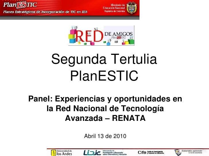 Segunda Tertulia PlanESTIC<br />Panel: Experiencias y oportunidades en la Red Nacional de Tecnología Avanzada – RENATA<br ...
