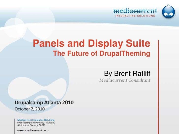 Panels and Display Suite The Future of DrupalThemingBy Brent RatliffMediacurrent Consultant<br />Drupalcamp Atlanta 2010<b...