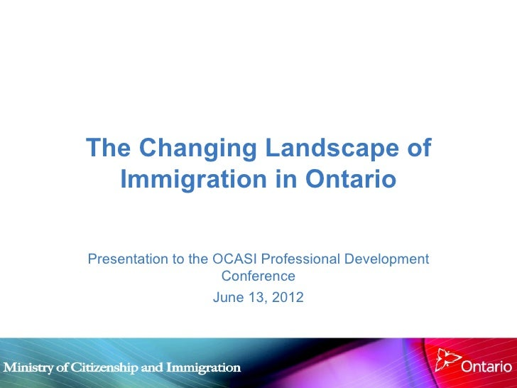 The Changing Landscape of  Immigration in OntarioPresentation to the OCASI Professional Development                     Co...
