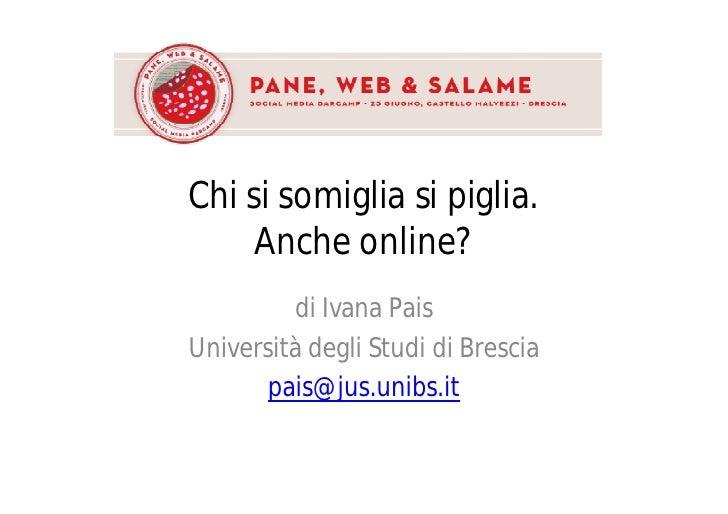 Chi si somiglia si piglia.      Anche online?          di Ivana Pais Università degli Studi di Brescia        pais@jus.uni...
