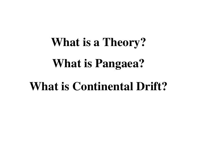 What is a Theory? What is Pangaea?  What is Continental Drift?