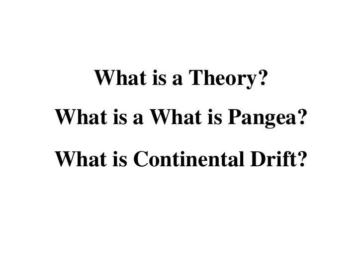 What is a Theory?What is a What is Pangea?What is Continental Drift?