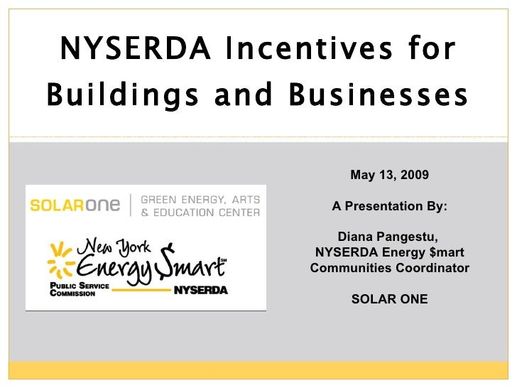 NYSERDA Incentives for Buildings and Businesses May 13, 2009 A Presentation By: Diana Pangestu,  NYSERDA Energy $mart Comm...