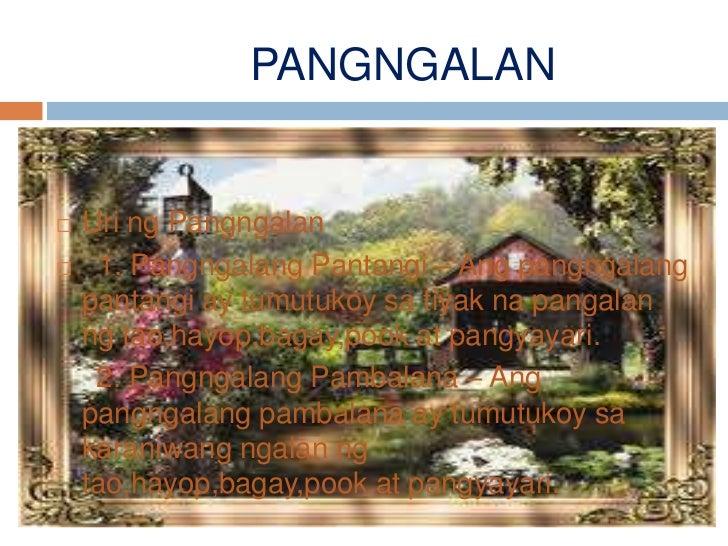 PANGNGALAN   Uri ng Pangngalan    1. Pangngalang Pantangi – Ang pangngalang    pantangi ay tumutukoy sa tiyak na pangala...