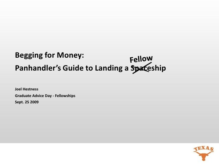 Begging for Money:Panhandler's Guide to Landing a SpaceshipJoel HestnessGraduate Advice Day - FellowshipsSept. 25 2009