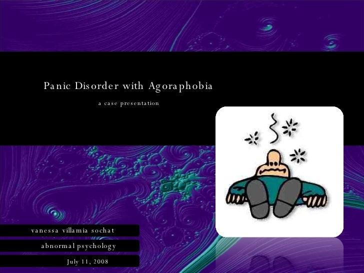 Panic Disorder with Agoraphobia a case presentation vanessa   villamia sochat abnormal psychology July 11, 2008