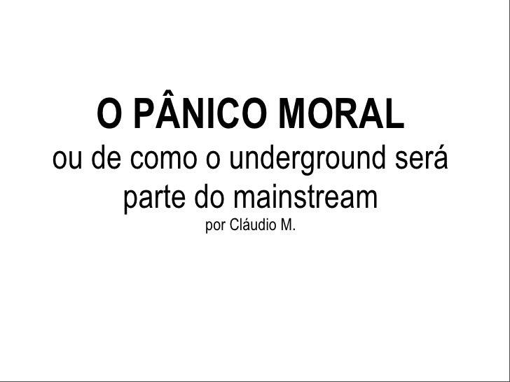 O PÂNICO MORALou de como o underground será     parte do mainstream           por Cláudio M.