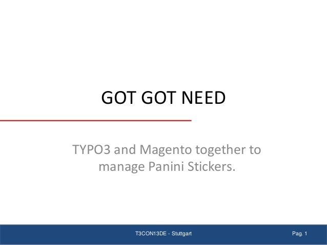 GOT GOT NEED TYPO3 and Magento together to manage Panini Stickers. Pag. 1T3CON13DE - Stuttgart