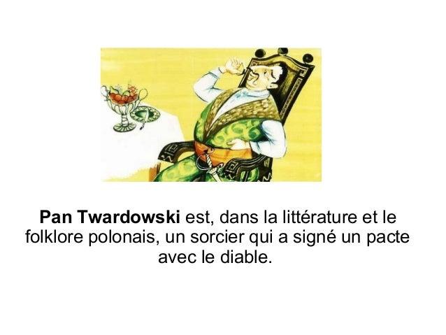 Pan Twardowski est, dans la littérature et le folklore polonais, un sorcier qui a signé un pacte avec le diable.