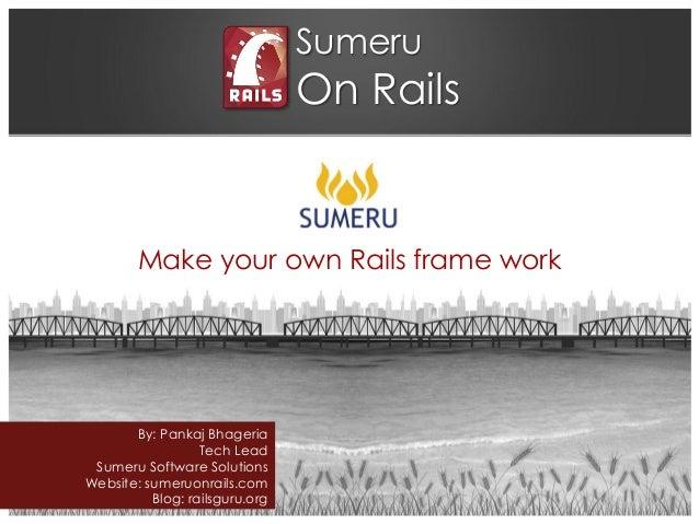 Sumeru On Rails Make your own Rails frame work By: Pankaj Bhageria Tech Lead Sumeru Software Solutions Website: sumeruonra...