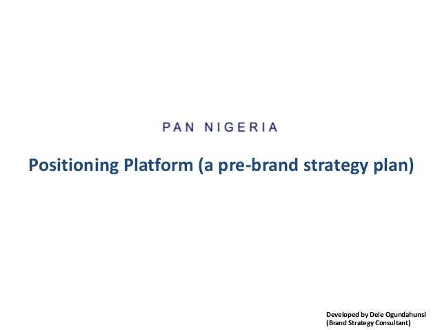 Positioning Platform (a pre-brand strategy plan) Developed by Dele Ogundahunsi (Brand Strategy Consultant)
