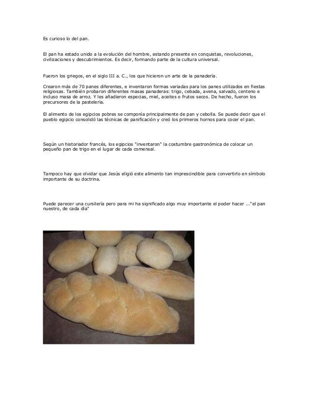 Es curioso lo del pan. El pan ha estado unido a la evolución del hombre, estando presente en conquistas, revoluciones, civ...